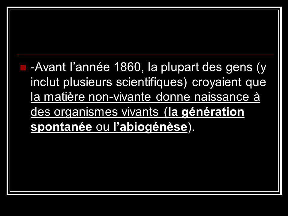 -Avant l'année 1860, la plupart des gens (y inclut plusieurs scientifiques) croyaient que la matière non-vivante donne naissance à des organismes vivants (la génération spontanée ou l'abiogénèse).