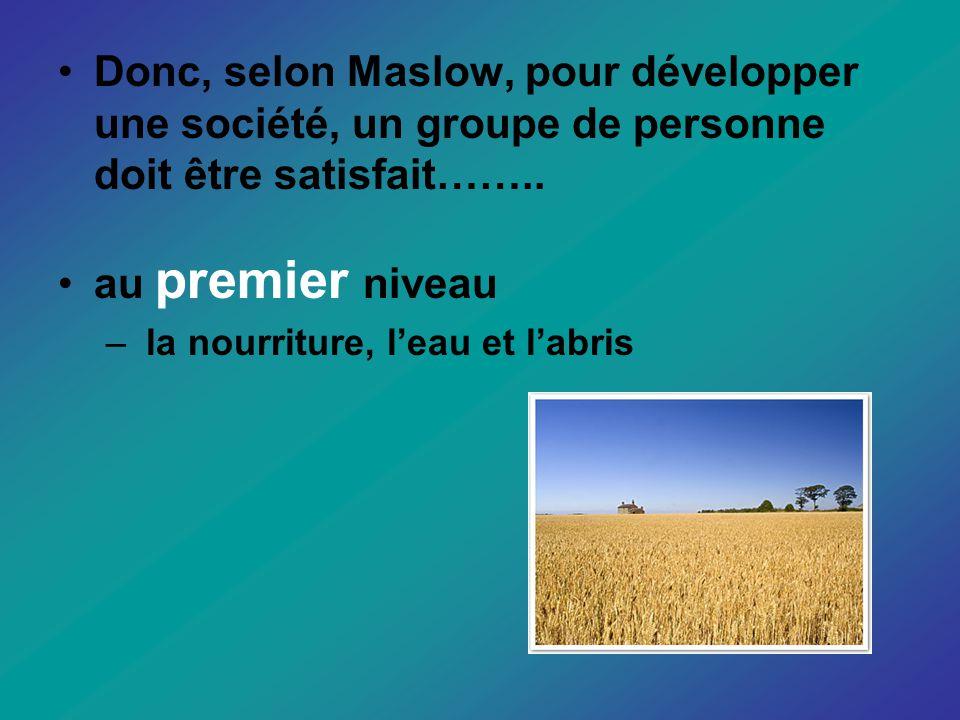 Donc, selon Maslow, pour développer une société, un groupe de personne doit être satisfait……..
