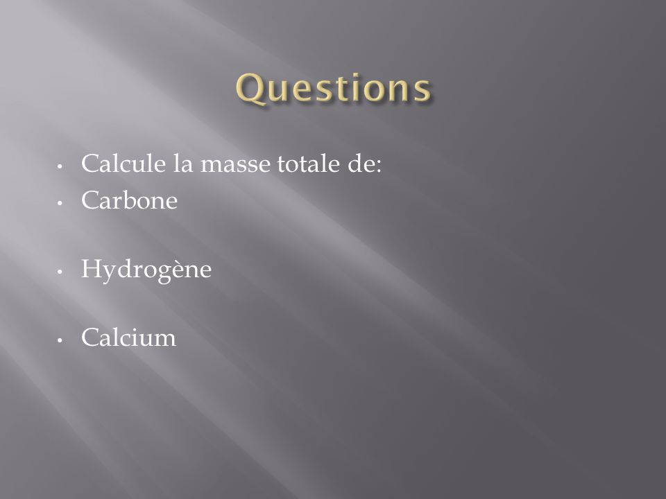 Questions Calcule la masse totale de: Carbone Hydrogène Calcium
