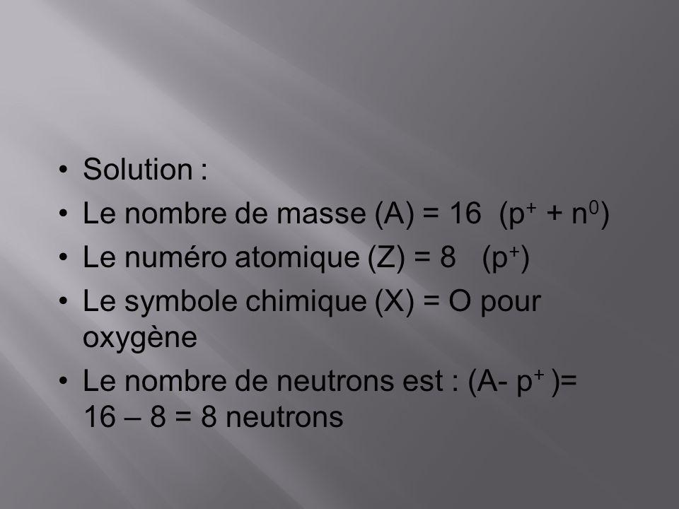 Solution : Le nombre de masse (A) = 16 (p+ + n0) Le numéro atomique (Z) = 8 (p+) Le symbole chimique (X) = O pour oxygène.