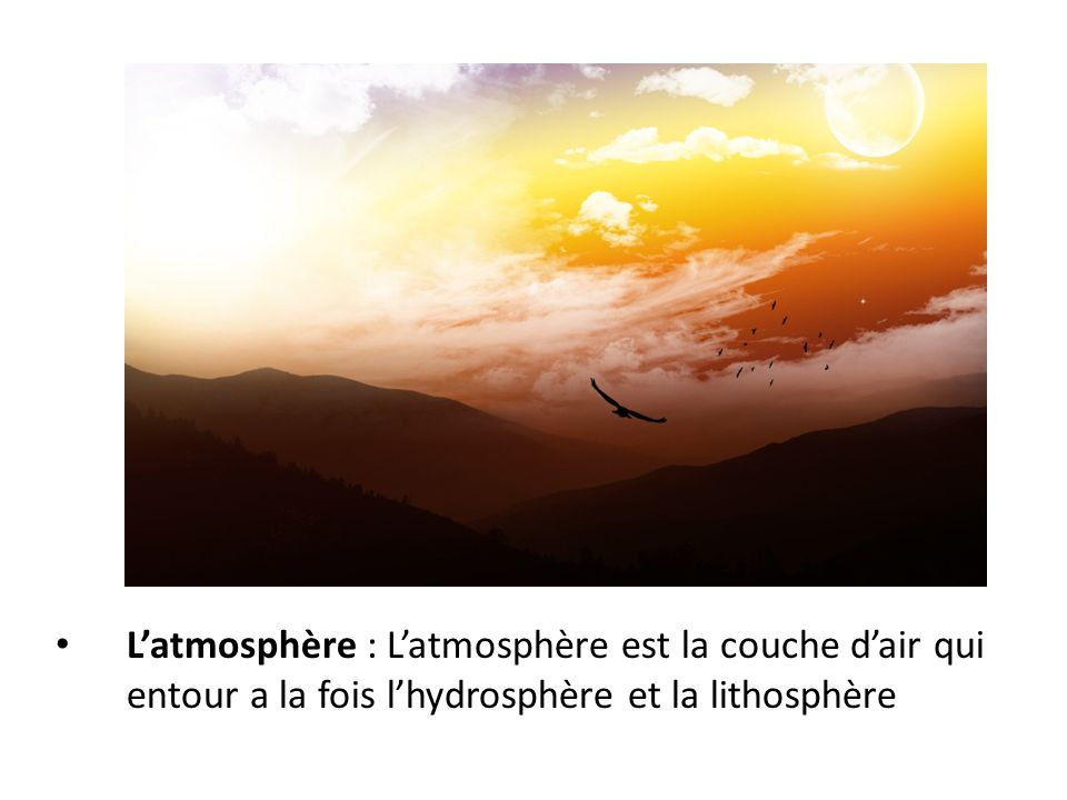 L'atmosphère : L'atmosphère est la couche d'air qui entour a la fois l'hydrosphère et la lithosphère