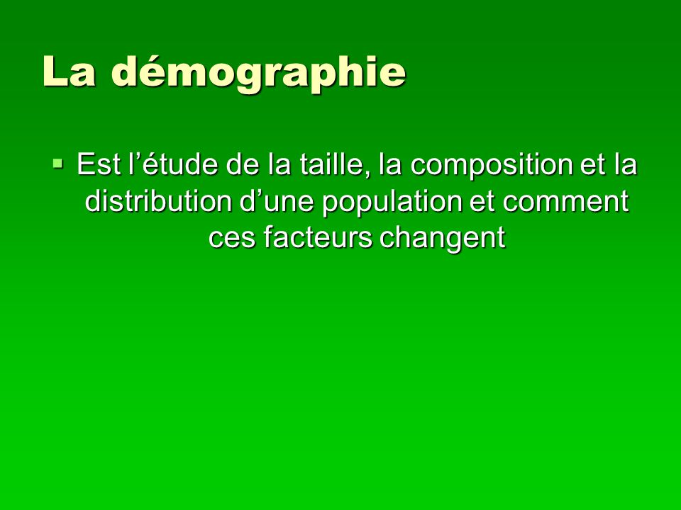 La démographie Est l'étude de la taille, la composition et la distribution d'une population et comment ces facteurs changent.