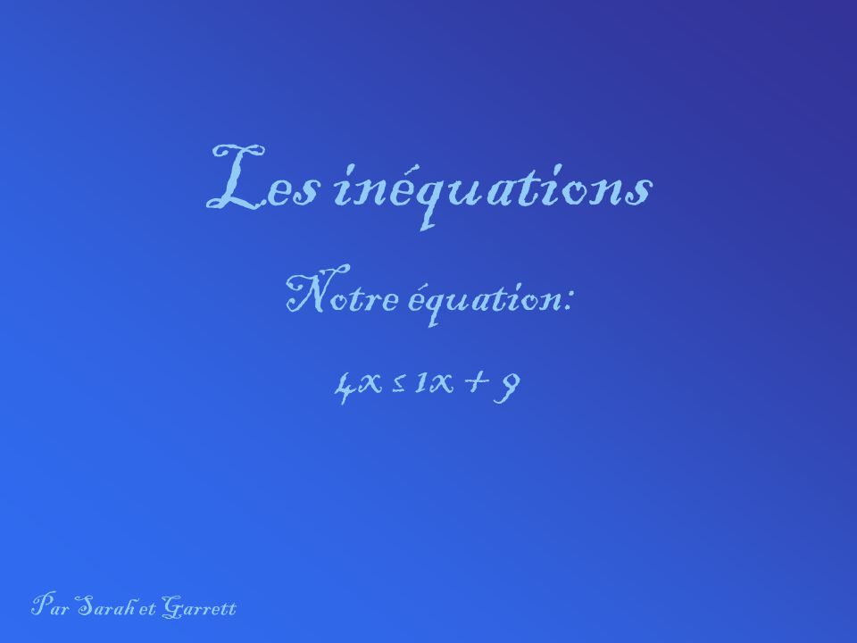 Les inéquations Notre équation: 4x ≤ 1x + 9 Par Sarah et Garrett