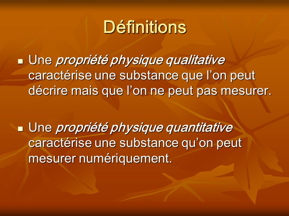 Définitions Une propriété physique qualitative caractérise une substance que l'on peut décrire mais que l'on ne peut pas mesurer.