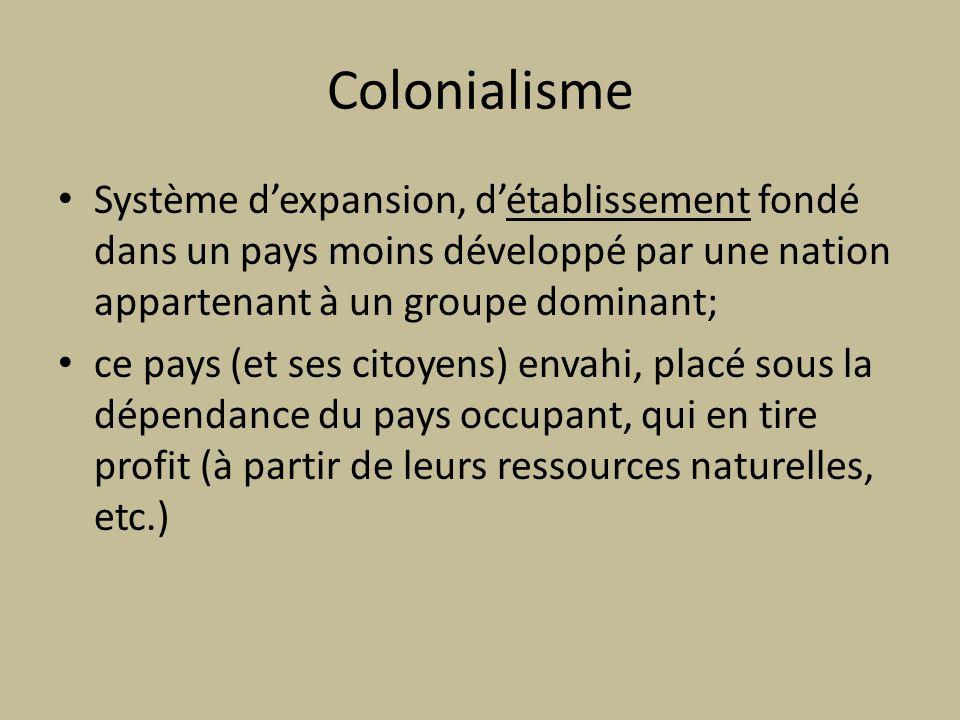 Colonialisme Système d'expansion, d'établissement fondé dans un pays moins développé par une nation appartenant à un groupe dominant;