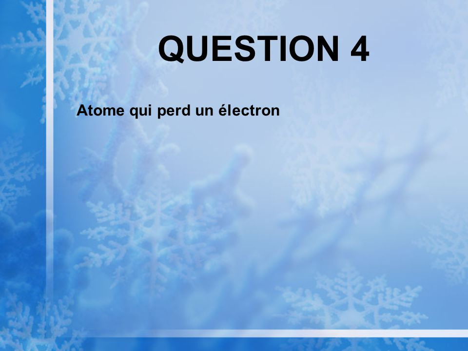 QUESTION 4 Atome qui perd un électron