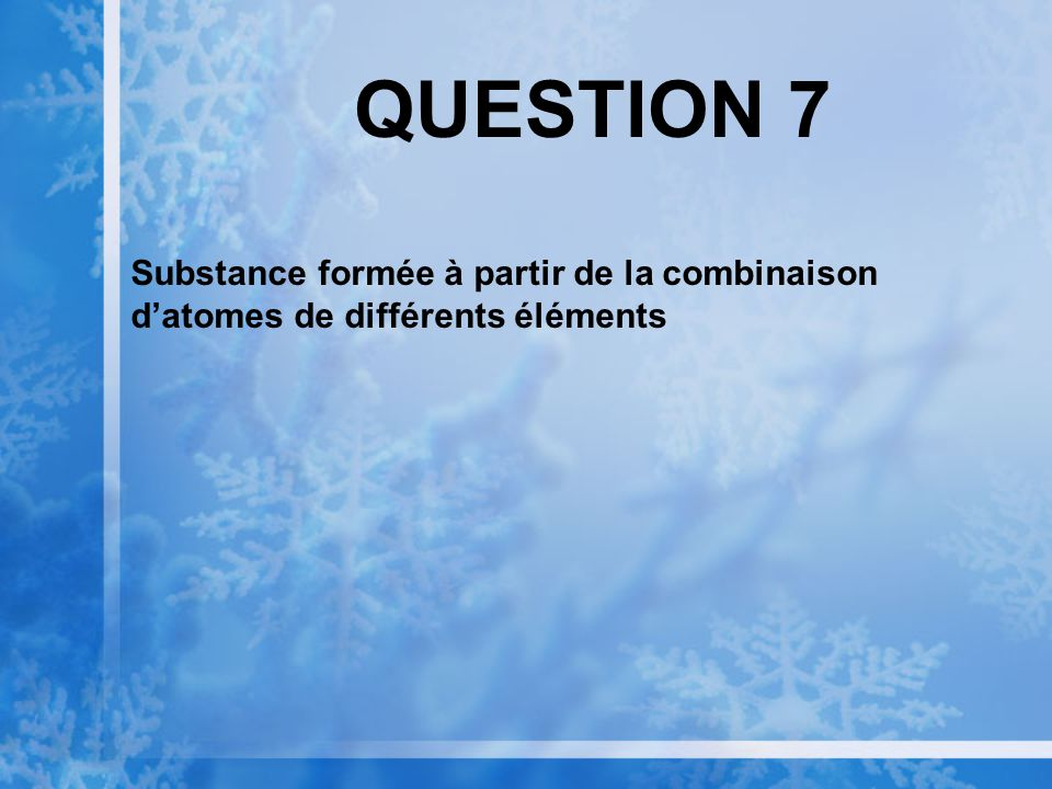 QUESTION 7 Substance formée à partir de la combinaison d'atomes de différents éléments