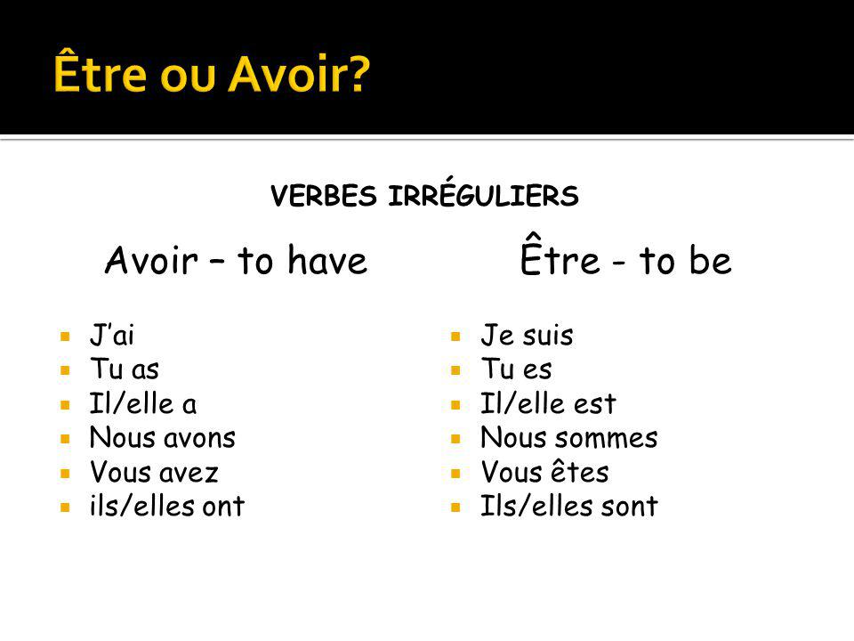 Être ou Avoir Avoir – to have Être - to be J'ai Tu as Il/elle a