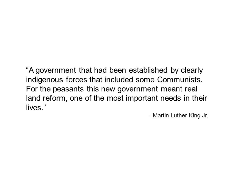 A government that had been established by clearly indigenous forces that included some Communists. For the peasants this new government meant real land reform, one of the most important needs in their lives.