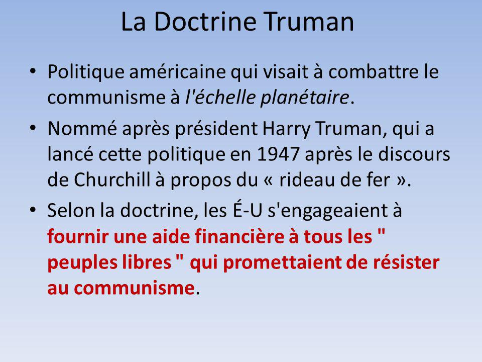 La Doctrine Truman Politique américaine qui visait à combattre le communisme à l échelle planétaire.