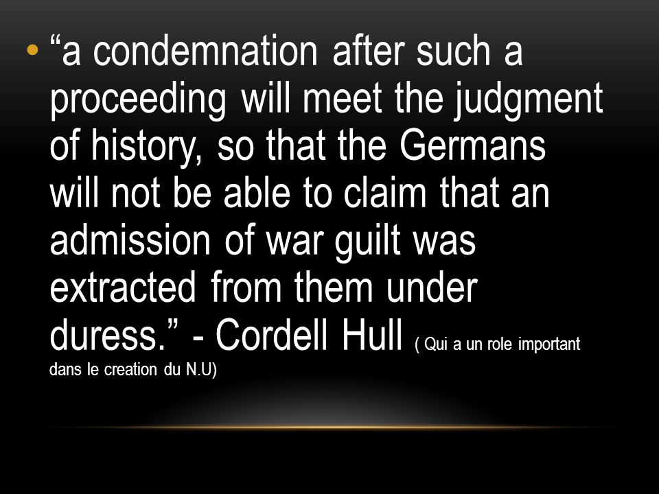 a condemnation after such a proceeding will meet the judgment of history, so that the Germans will not be able to claim that an admission of war guilt was extracted from them under duress. - Cordell Hull ( Qui a un role important dans le creation du N.U)