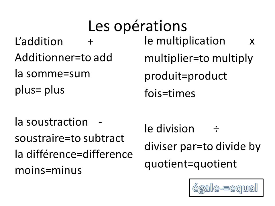 Les opérations le multiplication x multiplier=to multiply produit=product fois=times le division ÷ diviser par=to divide by quotient=quotient