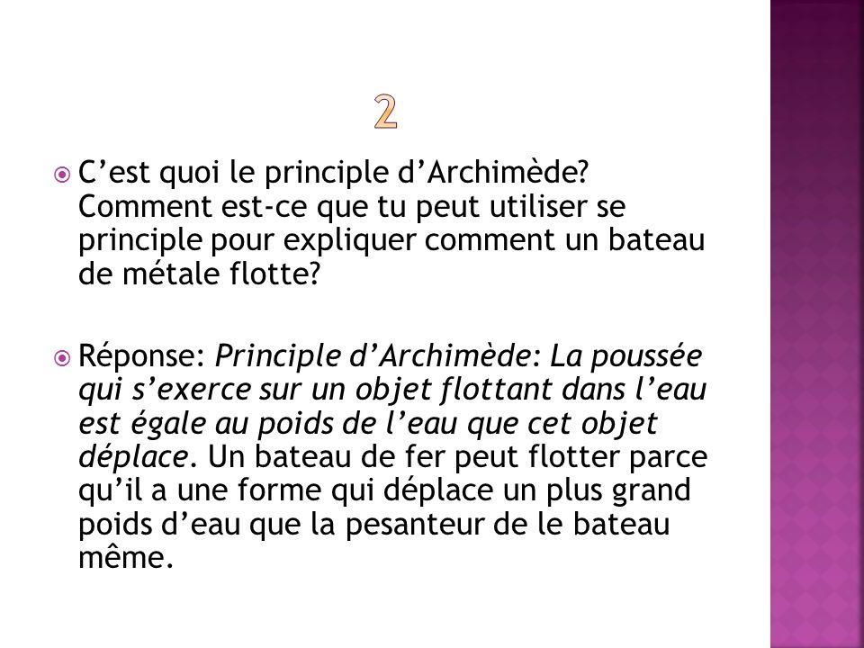 2 C'est quoi le principle d'Archimède Comment est-ce que tu peut utiliser se principle pour expliquer comment un bateau de métale flotte
