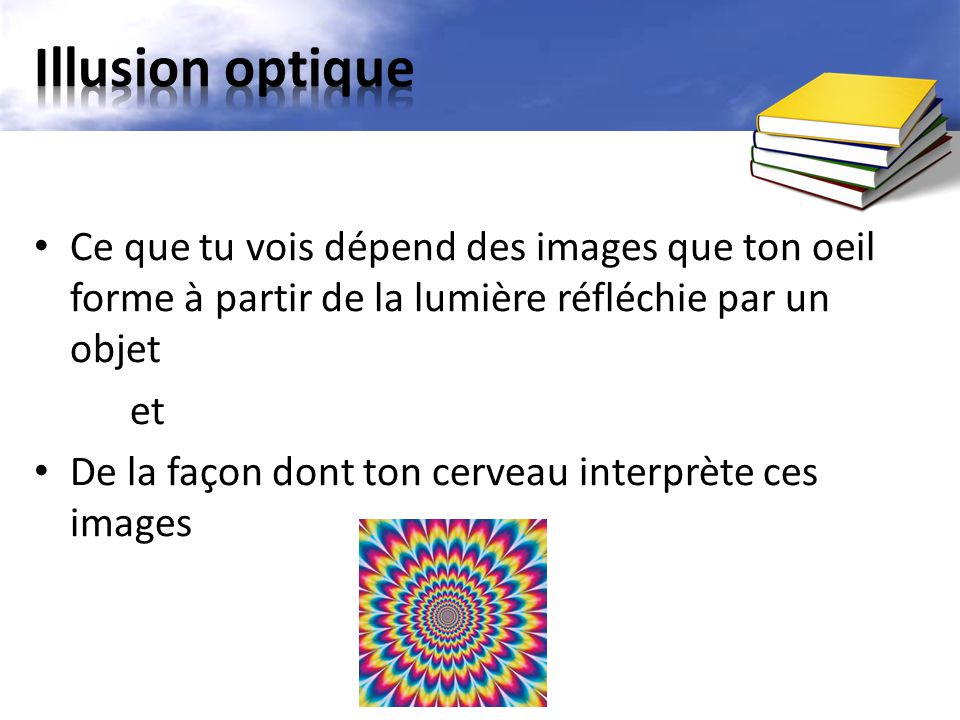 Illusion optique Ce que tu vois dépend des images que ton oeil forme à partir de la lumière réfléchie par un objet.