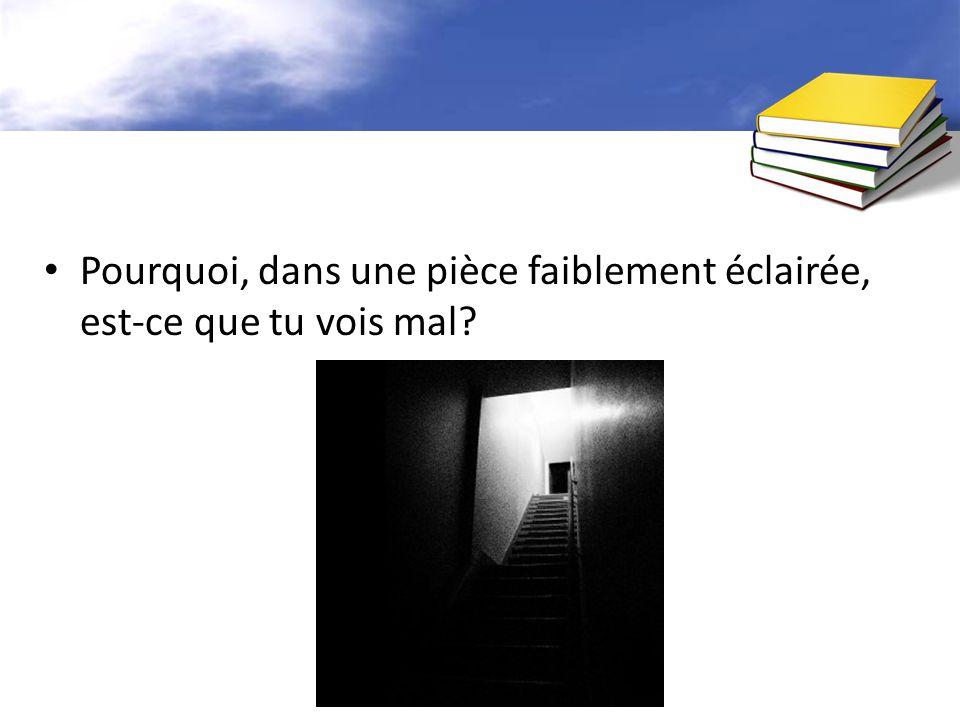 Pourquoi, dans une pièce faiblement éclairée, est-ce que tu vois mal