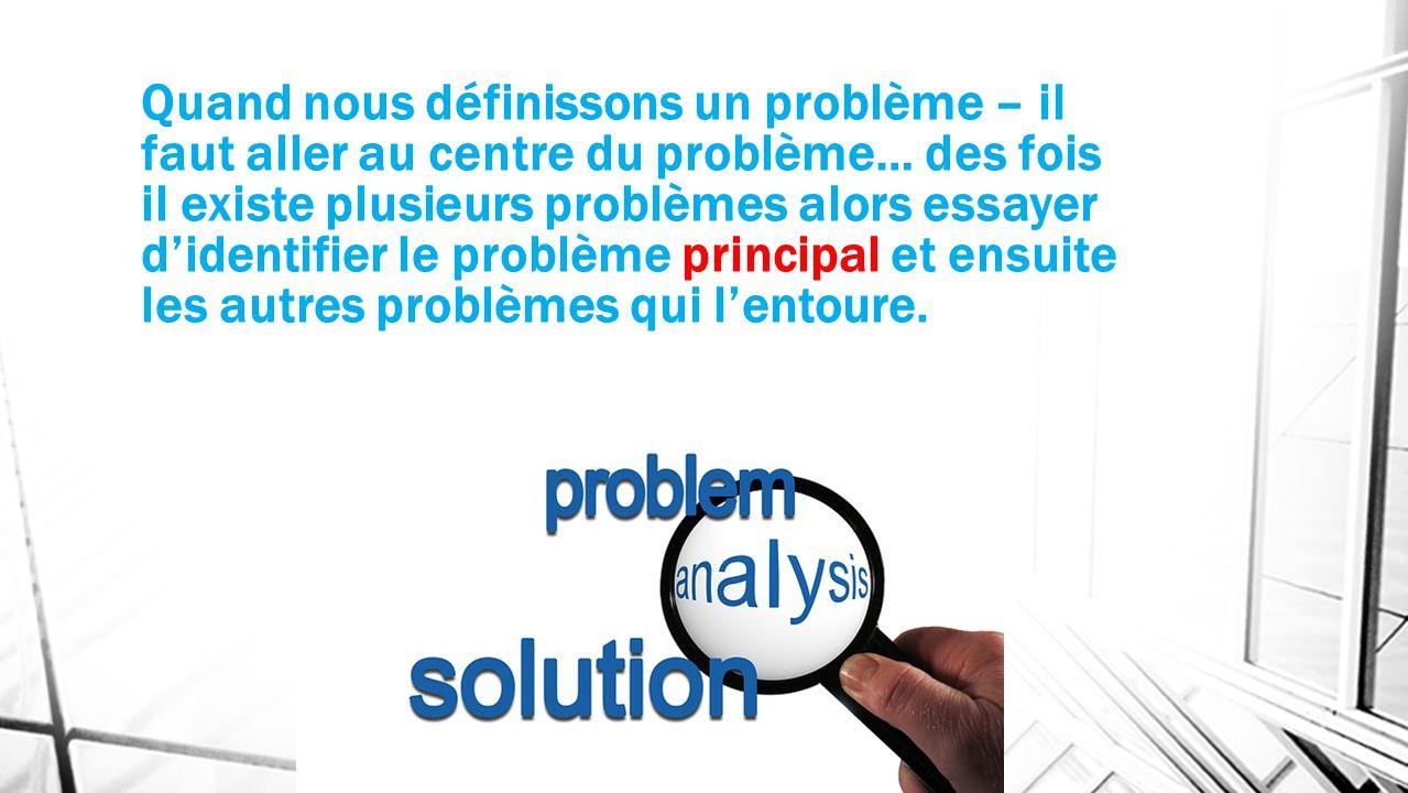 Quand nous définissons un problème – il faut aller au centre du problème… des fois il existe plusieurs problèmes alors essayer d'identifier le problème principal et ensuite les autres problèmes qui l'entoure.