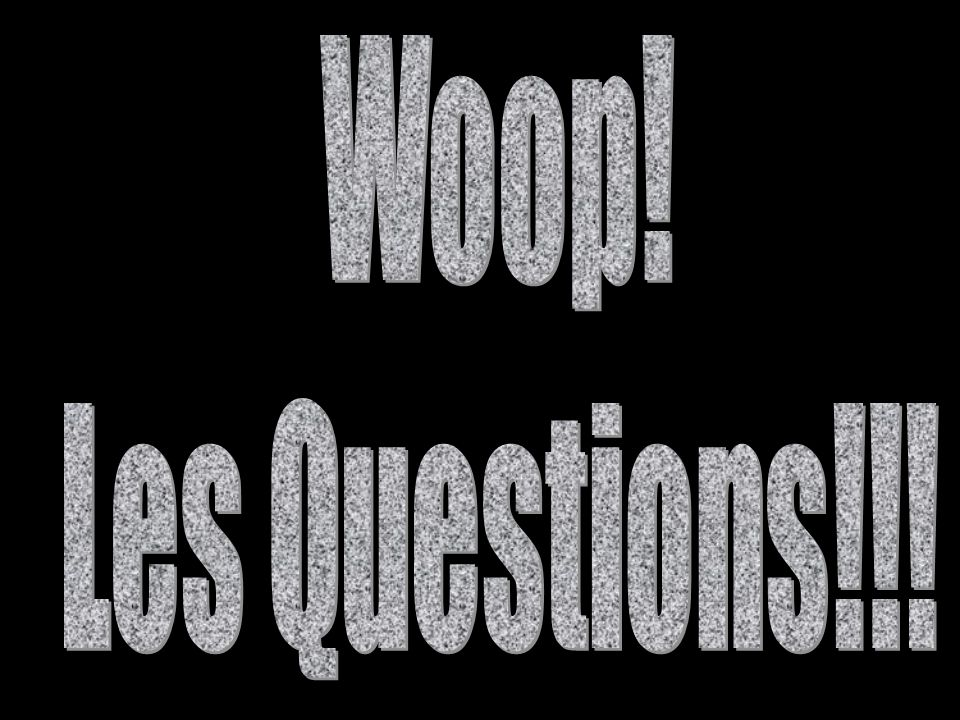 Woop! Les Questions!!!