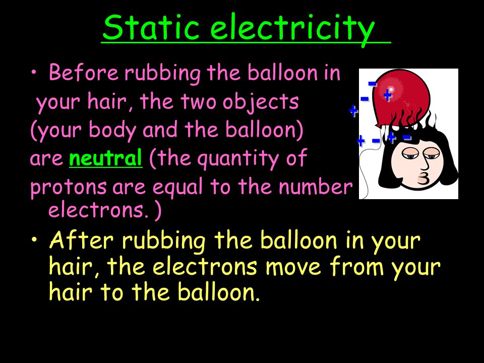 Static electricity Before rubbing the balloon in. your hair, the two objects. (your body and the balloon)