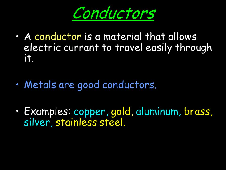 Conductors A conductor is a material that allows electric currant to travel easily through it. Metals are good conductors.