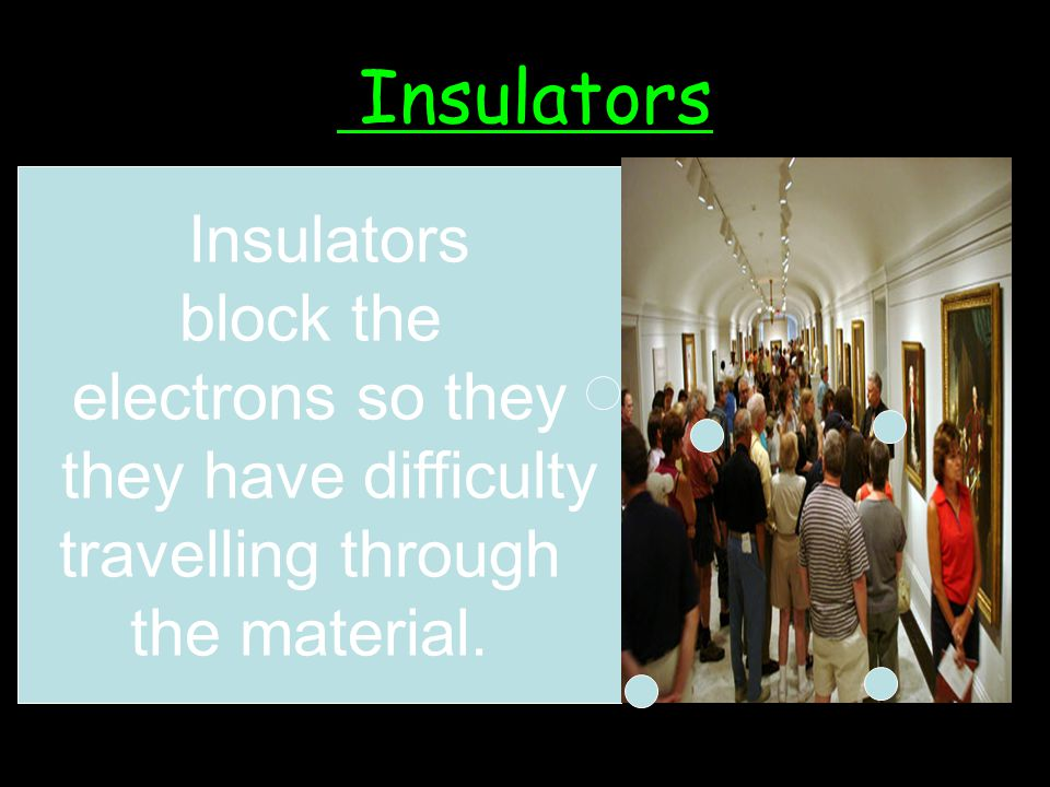 Insulators Insulators block the electrons so they they have difficulty