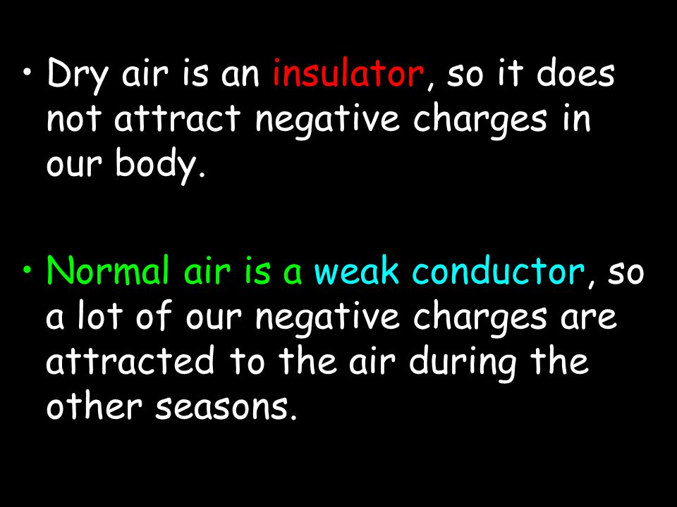 Dry air is an insulator, so it does not attract negative charges in our body.