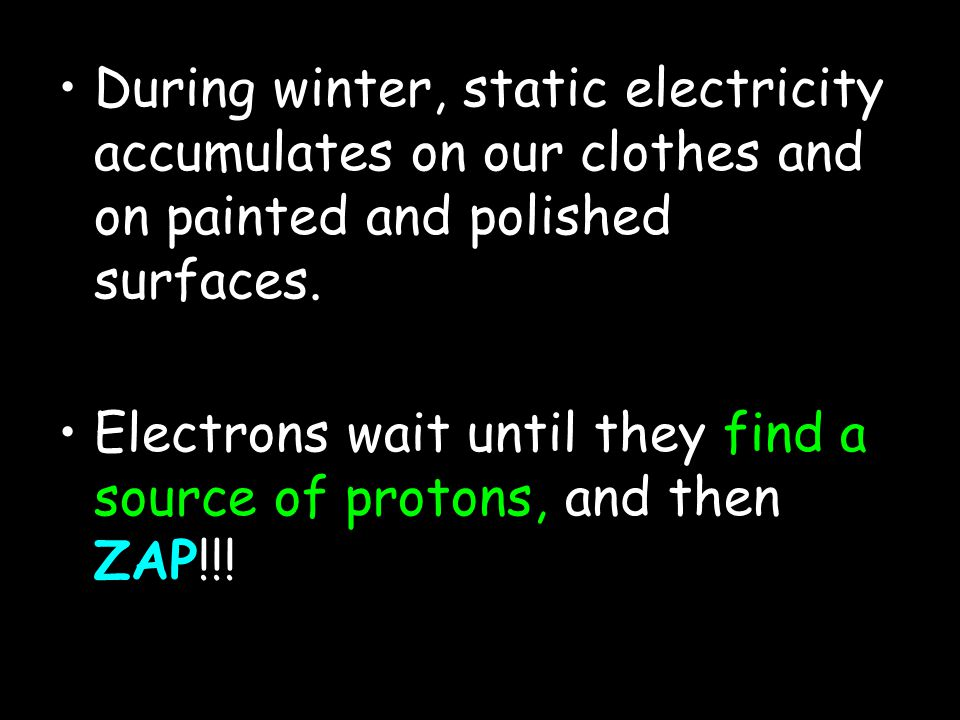 During winter, static electricity accumulates on our clothes and on painted and polished surfaces.