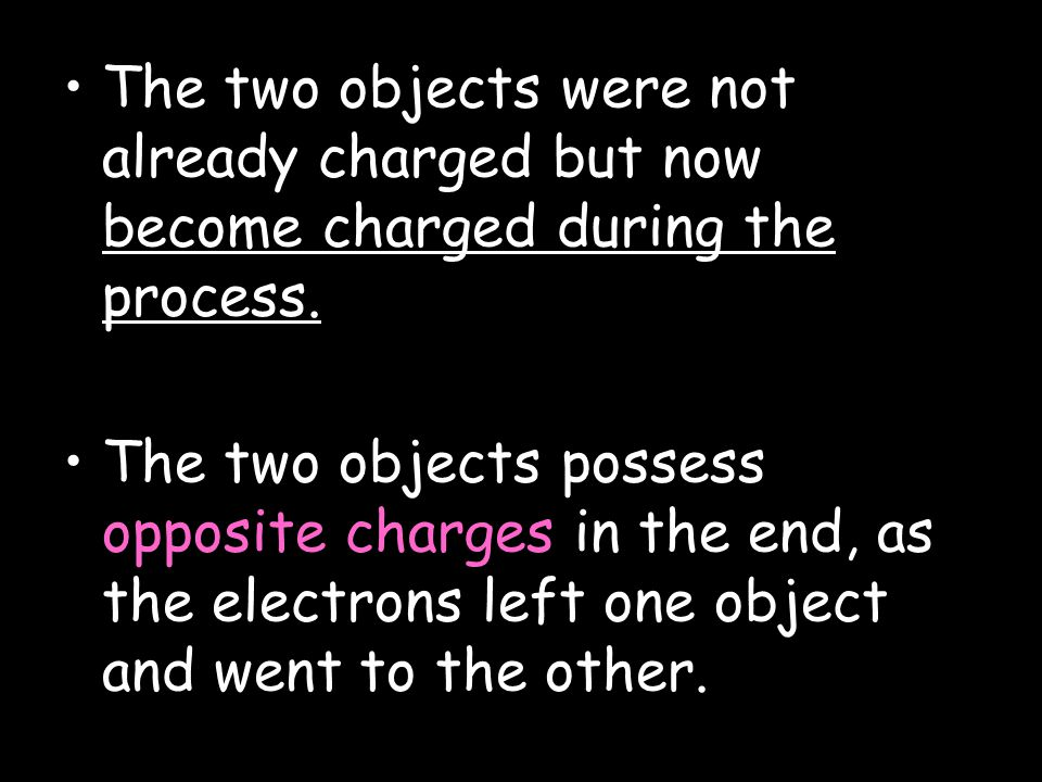 The two objects were not already charged but now become charged during the process.