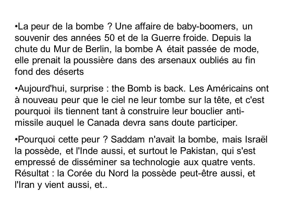 La peur de la bombe Une affaire de baby-boomers, un souvenir des années 50 et de la Guerre froide. Depuis la chute du Mur de Berlin, la bombe A était passée de mode, elle prenait la poussière dans des arsenaux oubliés au fin fond des déserts