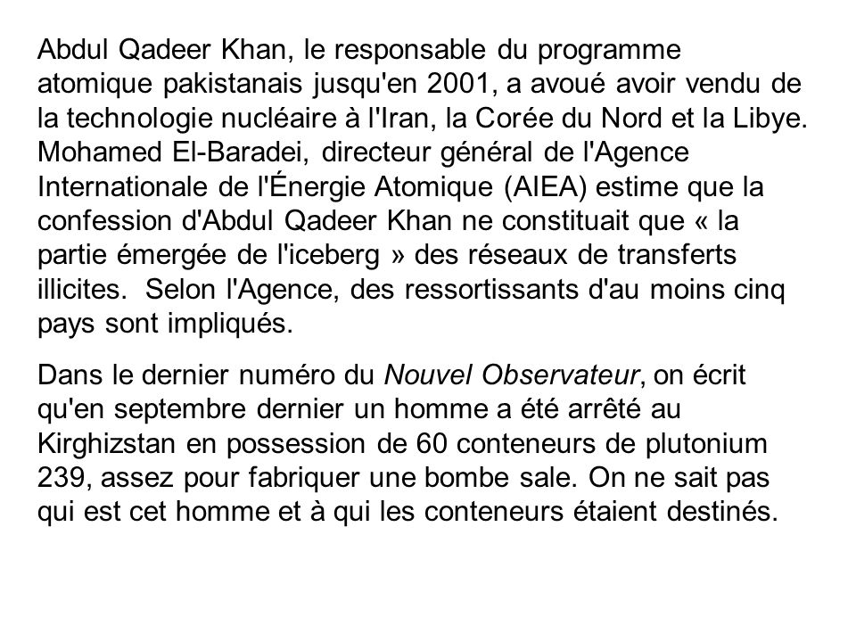 Abdul Qadeer Khan, le responsable du programme atomique pakistanais jusqu en 2001, a avoué avoir vendu de la technologie nucléaire à l Iran, la Corée du Nord et la Libye. Mohamed El-Baradei, directeur général de l Agence Internationale de l Énergie Atomique (AIEA) estime que la confession d Abdul Qadeer Khan ne constituait que « la partie émergée de l iceberg » des réseaux de transferts illicites. Selon l Agence, des ressortissants d au moins cinq pays sont impliqués.