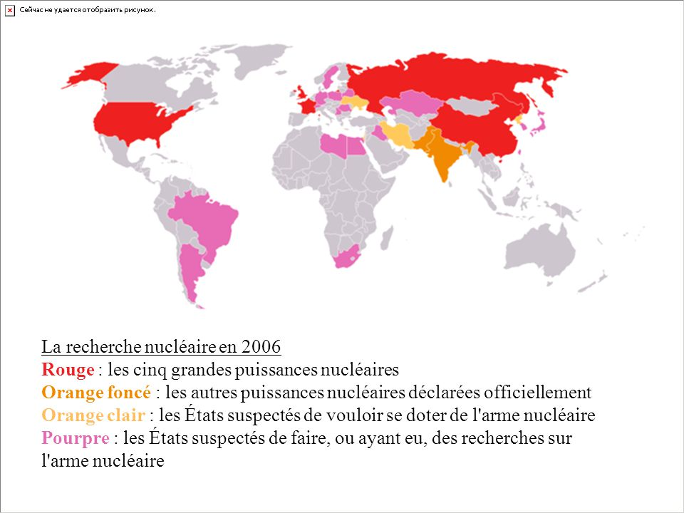 La recherche nucléaire en 2006 Rouge : les cinq grandes puissances nucléaires Orange foncé : les autres puissances nucléaires déclarées officiellement Orange clair : les États suspectés de vouloir se doter de l arme nucléaire Pourpre : les États suspectés de faire, ou ayant eu, des recherches sur l arme nucléaire