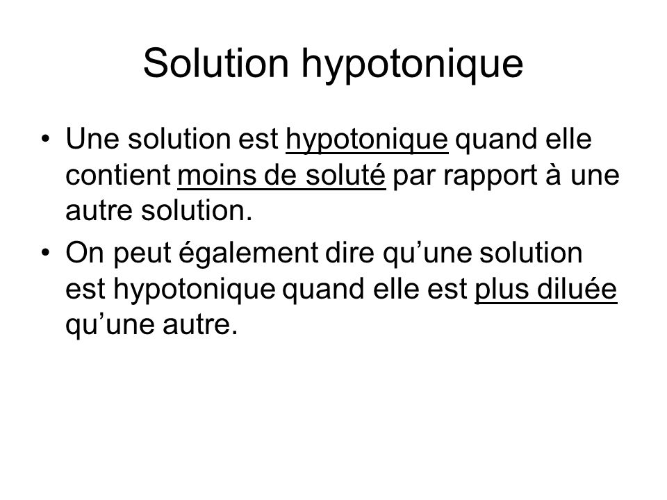 Solution hypotonique Une solution est hypotonique quand elle contient moins de soluté par rapport à une autre solution.