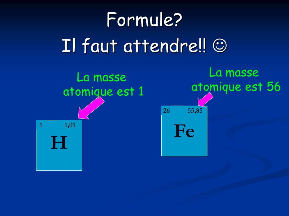 Fe H Formule Il faut attendre!!  La masse atomique est 56