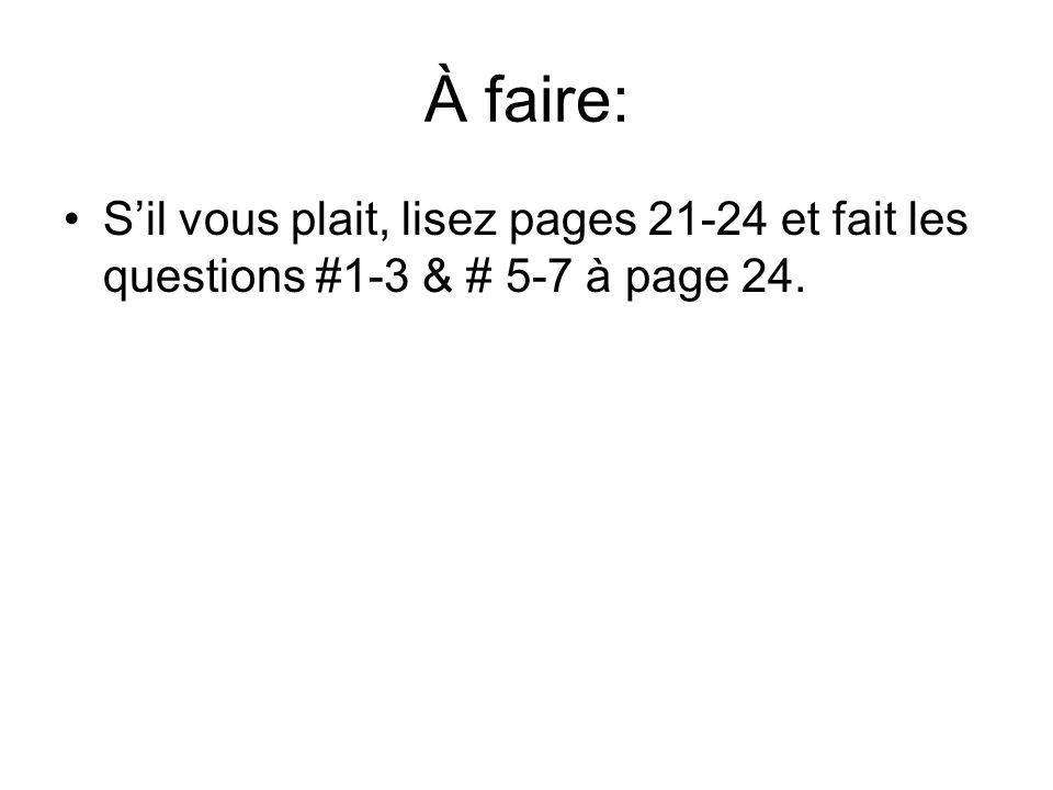 À faire: S'il vous plait, lisez pages 21-24 et fait les questions #1-3 & # 5-7 à page 24.