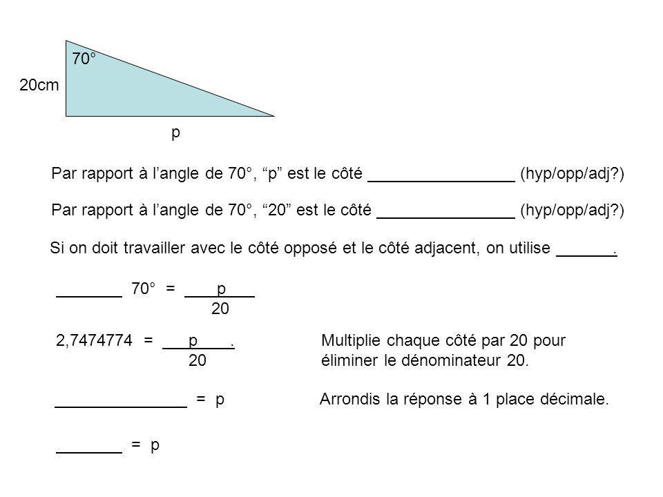 70° 20cm. p. Par rapport à l'angle de 70°, p est le côté (hyp/opp/adj ) Par rapport à l'angle de 70°, 20 est le côté (hyp/opp/adj )