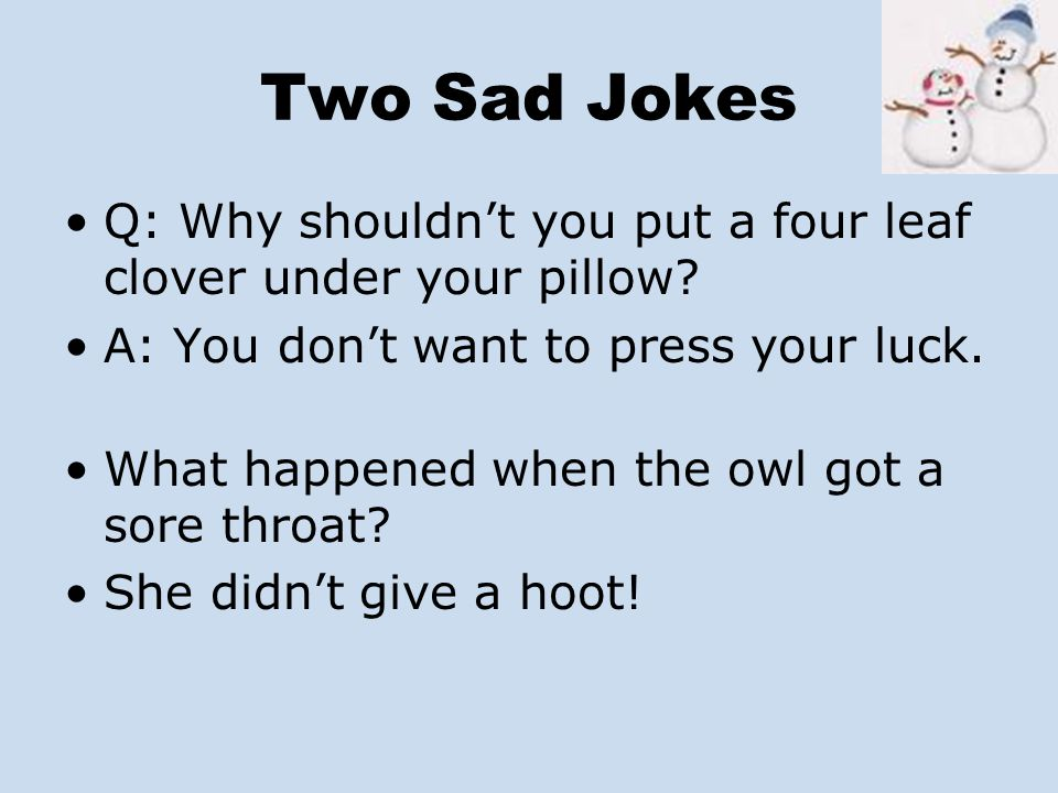 Two Sad Jokes Q: Why shouldn't you put a four leaf clover under your pillow A: You don't want to press your luck.