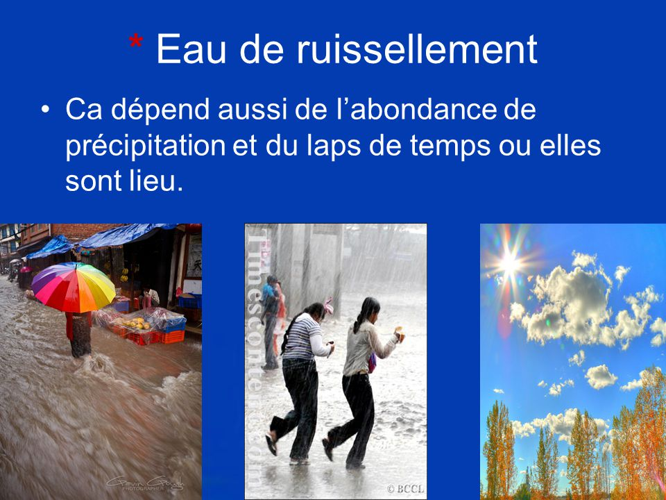 * Eau de ruissellement Ca dépend aussi de l'abondance de précipitation et du laps de temps ou elles sont lieu.