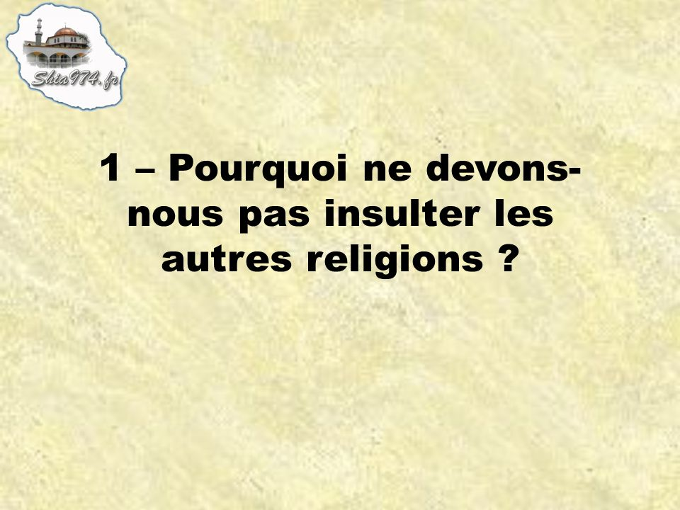 1 – Pourquoi ne devons-nous pas insulter les autres religions