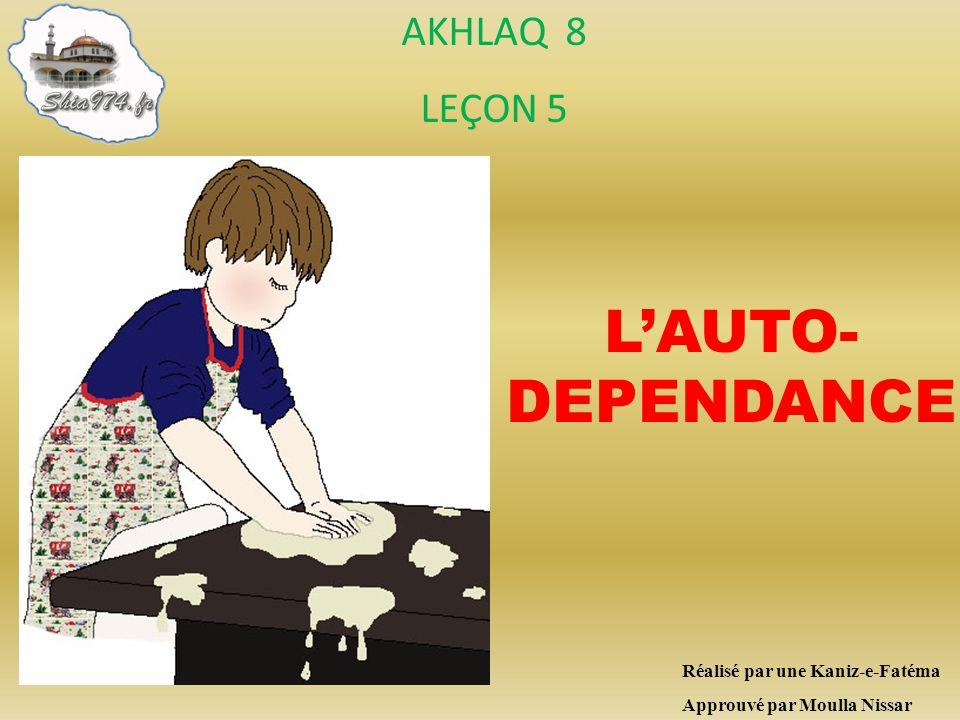 L'AUTO-DEPENDANCE AKHLAQ 8 LEÇON 5 Réalisé par une Kaniz-e-Fatéma