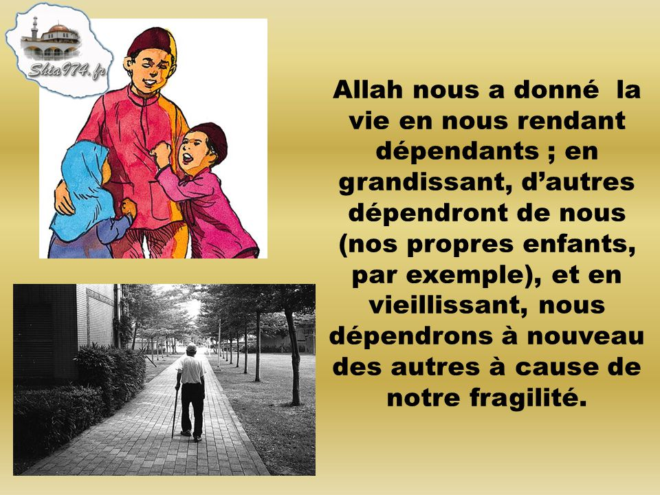 Allah nous a donné la vie en nous rendant dépendants ; en grandissant, d'autres dépendront de nous (nos propres enfants, par exemple), et en vieillissant, nous dépendrons à nouveau des autres à cause de notre fragilité.