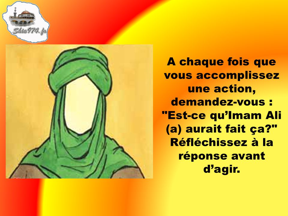 A chaque fois que vous accomplissez une action, demandez-vous : Est-ce qu'Imam Ali (a) aurait fait ça Réfléchissez à la réponse avant d'agir.