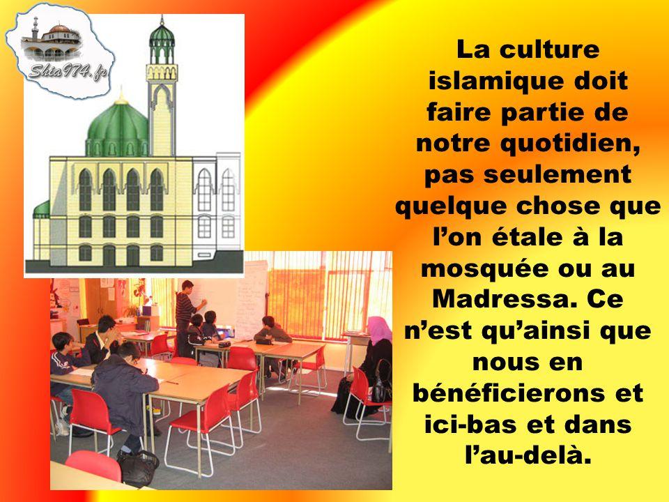 La culture islamique doit faire partie de notre quotidien, pas seulement quelque chose que l'on étale à la mosquée ou au Madressa.