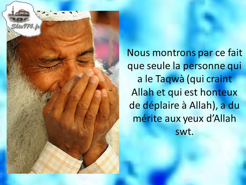 Nous montrons par ce fait que seule la personne qui a le Taqwà (qui craint Allah et qui est honteux de déplaire à Allah), a du mérite aux yeux d'Allah swt.