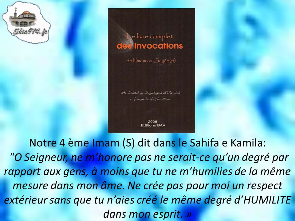 Notre 4 ème Imam (S) dit dans le Sahifa e Kamila: O Seigneur, ne m'honore pas ne serait-ce qu'un degré par rapport aux gens, à moins que tu ne m'humilies de la même mesure dans mon âme.
