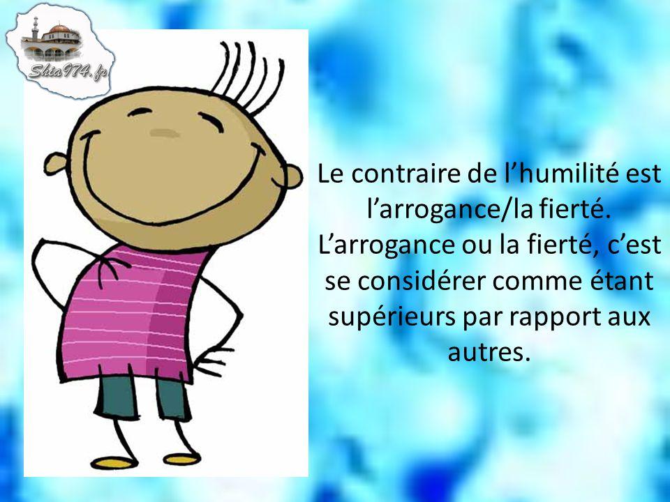 Le contraire de l'humilité est l'arrogance/la fierté