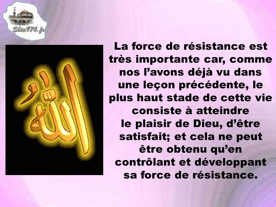 La force de résistance est très importante car, comme nos l'avons déjà vu dans une leçon précédente, le plus haut stade de cette vie consiste à atteindre le plaisir de Dieu, d'être satisfait; et cela ne peut être obtenu qu'en contrôlant et développant sa force de résistance.