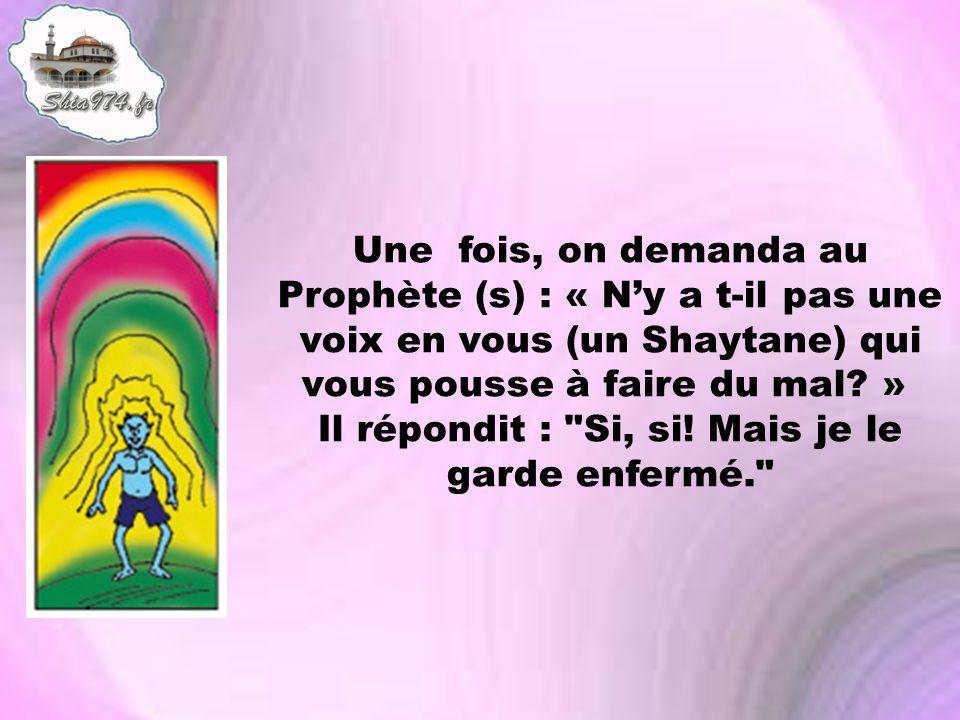 Une fois, on demanda au Prophète (s) : « N'y a t-il pas une voix en vous (un Shaytane) qui vous pousse à faire du mal » Il répondit : Si, si.