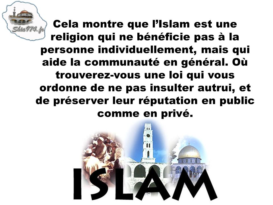 Cela montre que l'Islam est une religion qui ne bénéficie pas à la personne individuellement, mais qui aide la communauté en général.