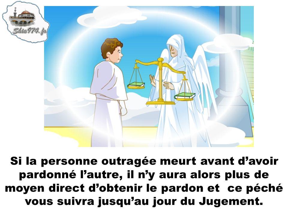 Si la personne outragée meurt avant d'avoir pardonné l'autre, il n'y aura alors plus de moyen direct d'obtenir le pardon et ce péché vous suivra jusqu'au jour du Jugement.