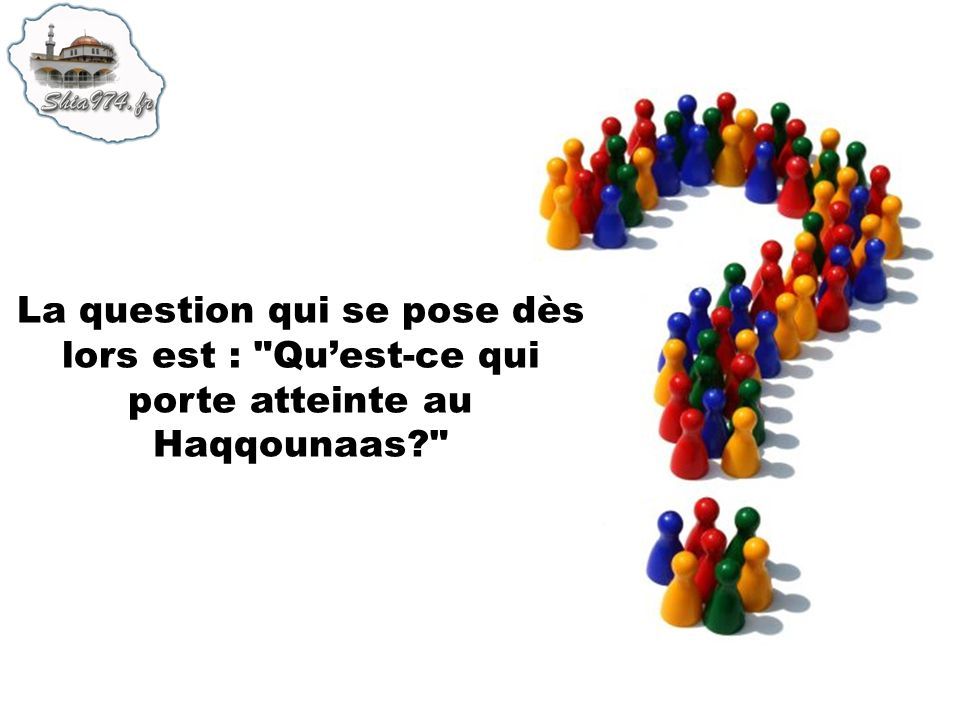La question qui se pose dès lors est : Qu'est-ce qui porte atteinte au Haqqounaas