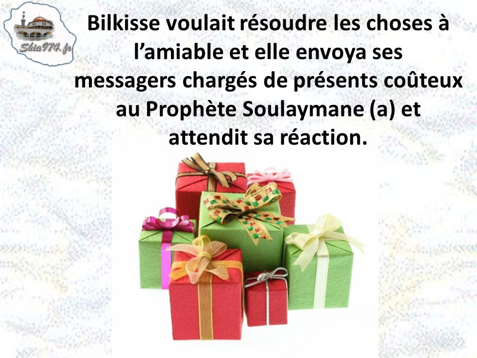 Bilkisse voulait résoudre les choses à l'amiable et elle envoya ses messagers chargés de présents coûteux au Prophète Soulaymane (a) et attendit sa réaction.